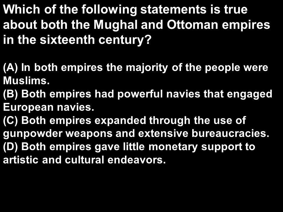 Which of the following statements is true about both the Mughal and Ottoman empires in the sixteenth century? (A) In both empires the majority of the