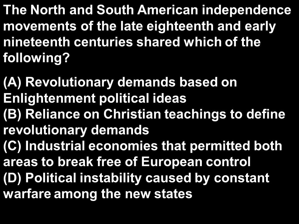 The North and South American independence movements of the late eighteenth and early nineteenth centuries shared which of the following? (A) Revolutio