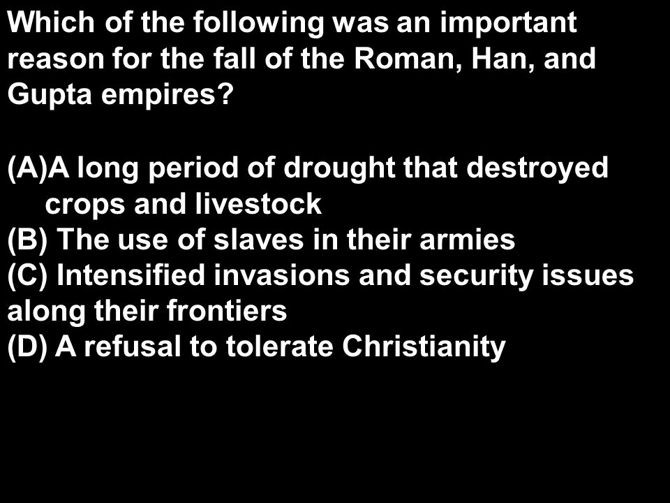 Which of the following was an important reason for the fall of the Roman, Han, and Gupta empires? (A)A long period of drought that destroyed crops and