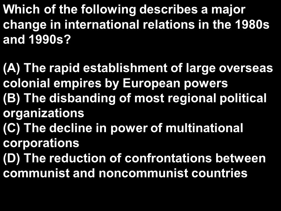 Which of the following describes a major change in international relations in the 1980s and 1990s? (A) The rapid establishment of large overseas colon