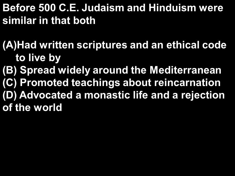 Before 500 C.E. Judaism and Hinduism were similar in that both (A)Had written scriptures and an ethical code to live by (B) Spread widely around the M