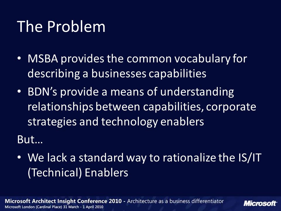 MSBA provides the common vocabulary for describing a businesses capabilities BDN's provide a means of understanding relationships between capabilities, corporate strategies and technology enablers But… We lack a standard way to rationalize the IS/IT (Technical) Enablers The Problem