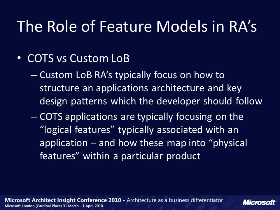 COTS vs Custom LoB – Custom LoB RA's typically focus on how to structure an applications architecture and key design patterns which the developer should follow – COTS applications are typically focusing on the logical features typically associated with an application – and how these map into physical features within a particular product The Role of Feature Models in RA's