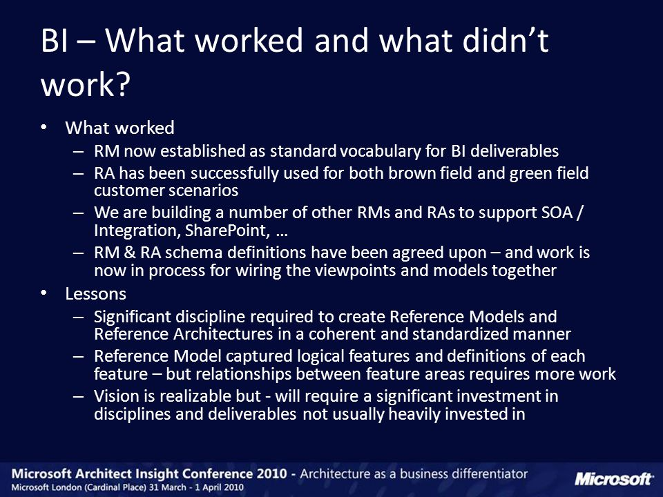 What worked – RM now established as standard vocabulary for BI deliverables – RA has been successfully used for both brown field and green field customer scenarios – We are building a number of other RMs and RAs to support SOA / Integration, SharePoint, … – RM & RA schema definitions have been agreed upon – and work is now in process for wiring the viewpoints and models together Lessons – Significant discipline required to create Reference Models and Reference Architectures in a coherent and standardized manner – Reference Model captured logical features and definitions of each feature – but relationships between feature areas requires more work – Vision is realizable but - will require a significant investment in disciplines and deliverables not usually heavily invested in BI – What worked and what didn't work?