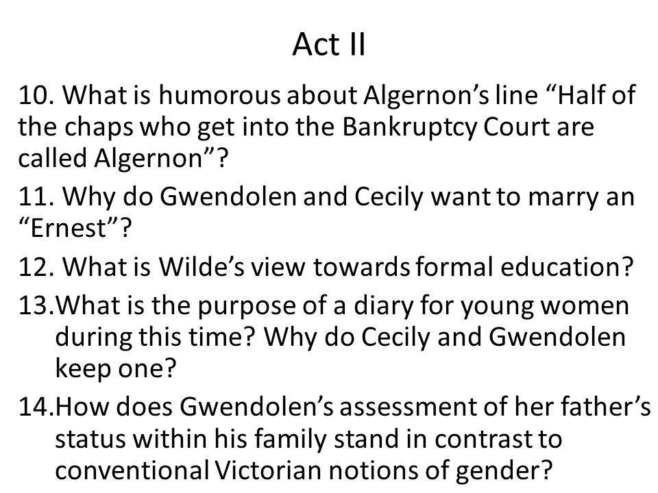 """Act II 10. What is humorous about Algernon's line """"Half of the chaps who get into the Bankruptcy Court are called Algernon""""? 11. Why do Gwendolen and"""