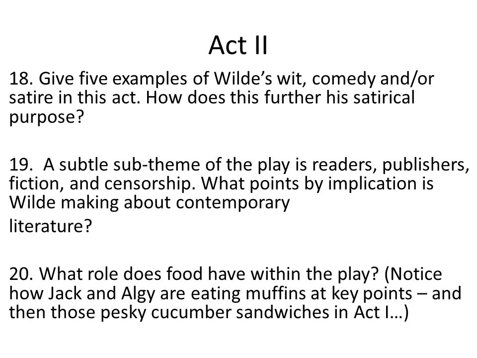 Act II 18. Give five examples of Wilde's wit, comedy and/or satire in this act. How does this further his satirical purpose? 19. A subtle sub-theme of
