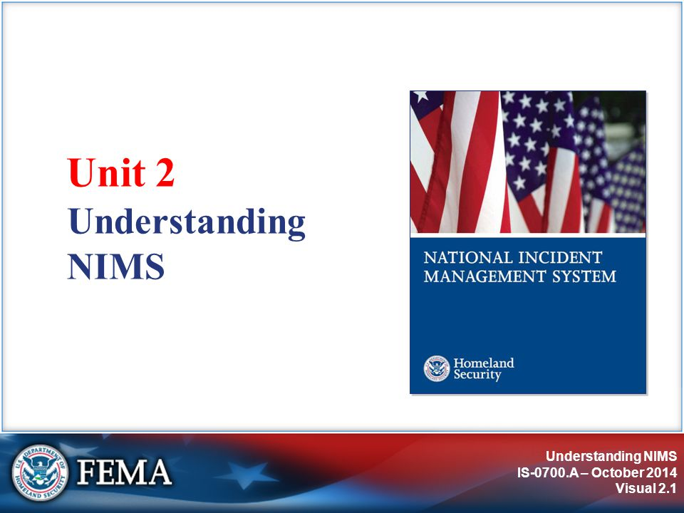 Understanding NIMS IS-0700.A – October 2014 Visual 2.1 Understanding NIMS Unit 2