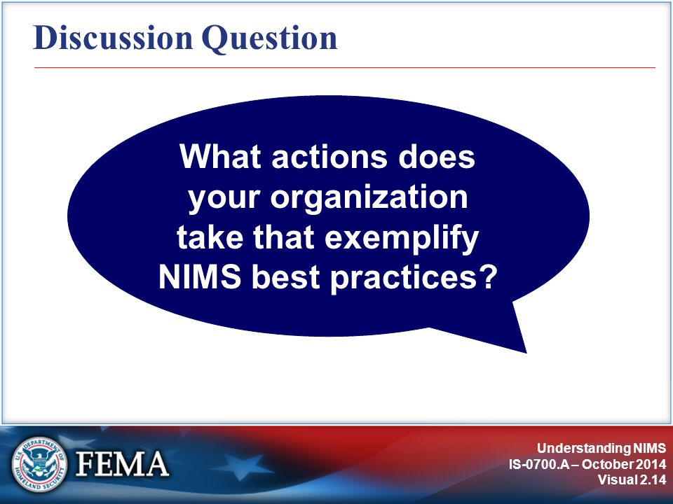 Understanding NIMS IS-0700.A – October 2014 Visual 2.14 Discussion Question What actions does your organization take that exemplify NIMS best practices?