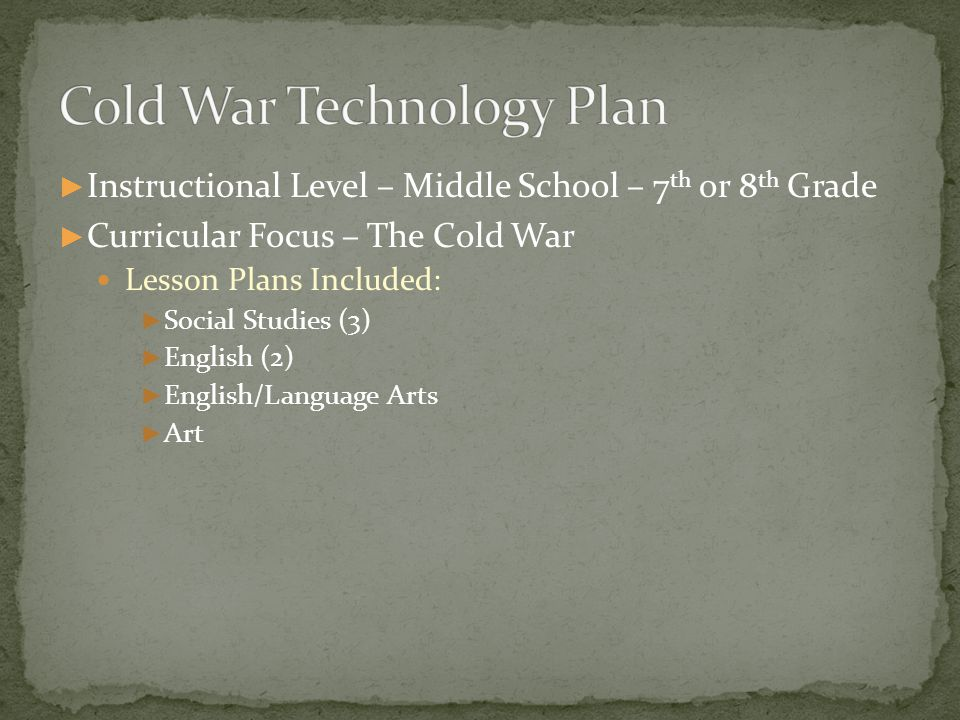 ► Instructional Level – Middle School – 7 th or 8 th Grade ► Curricular Focus – The Cold War Lesson Plans Included: ► Social Studies (3) ► English (2) ► English/Language Arts ► Art