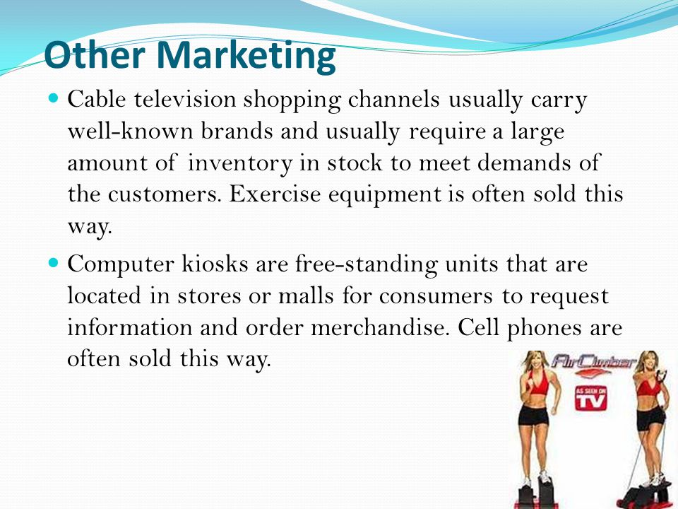 Other Marketing Cable television shopping channels usually carry well-known brands and usually require a large amount of inventory in stock to meet demands of the customers.