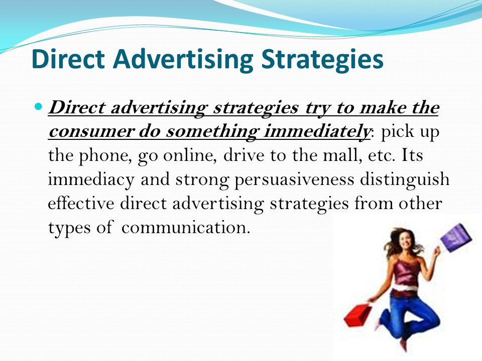 Direct Advertising Strategies Direct advertising strategies try to make the consumer do something immediately : pick up the phone, go online, drive to the mall, etc.