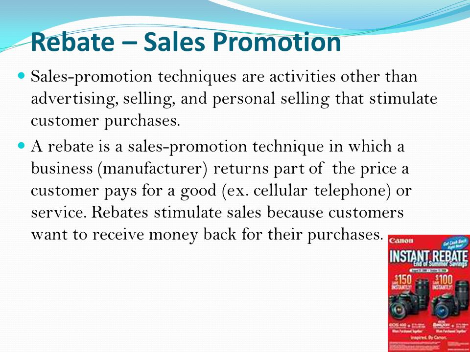 Rebate – Sales Promotion Sales-promotion techniques are activities other than advertising, selling, and personal selling that stimulate customer purchases.