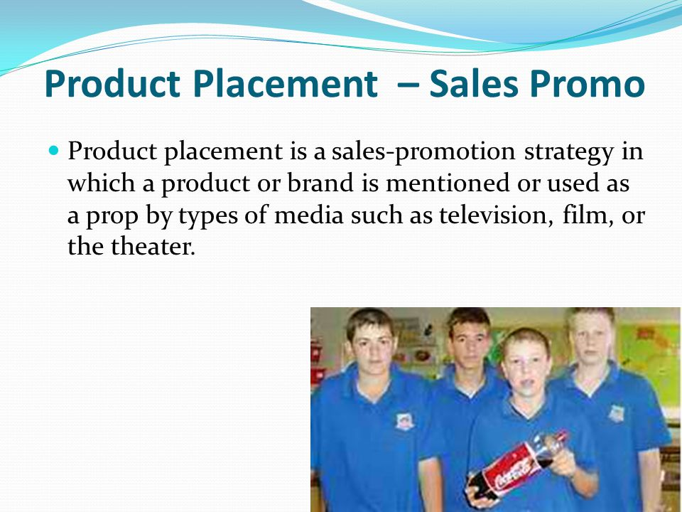 Product Placement – Sales Promo Product placement is a sales-promotion strategy in which a product or brand is mentioned or used as a prop by types of media such as television, film, or the theater.