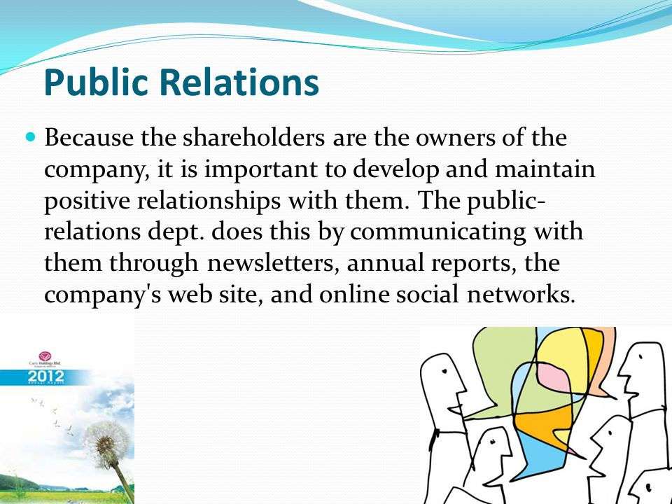 Public Relations Because the shareholders are the owners of the company, it is important to develop and maintain positive relationships with them.