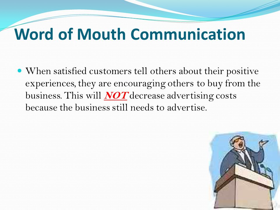 Word of Mouth Communication When satisfied customers tell others about their positive experiences, they are encouraging others to buy from the business.