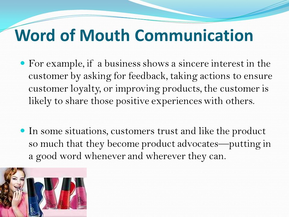 Word of Mouth Communication For example, if a business shows a sincere interest in the customer by asking for feedback, taking actions to ensure customer loyalty, or improving products, the customer is likely to share those positive experiences with others.
