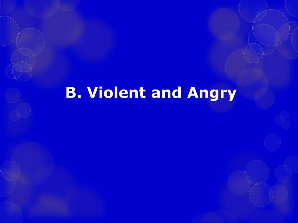B. Violent and Angry
