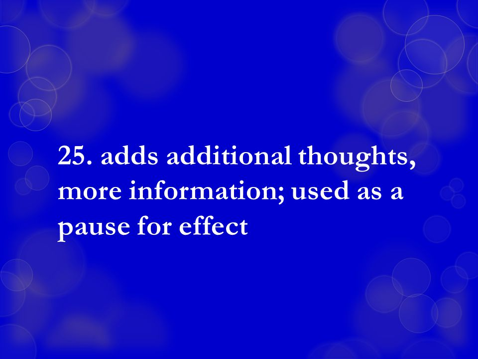 25. adds additional thoughts, more information; used as a pause for effect