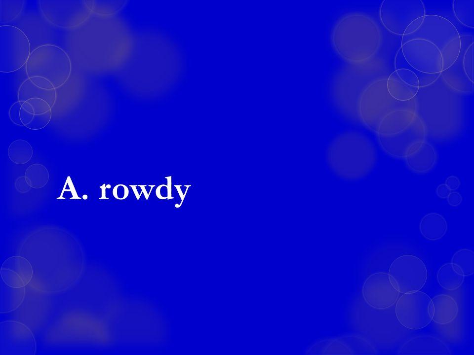 A. rowdy