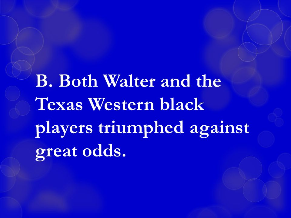 B. Both Walter and the Texas Western black players triumphed against great odds.