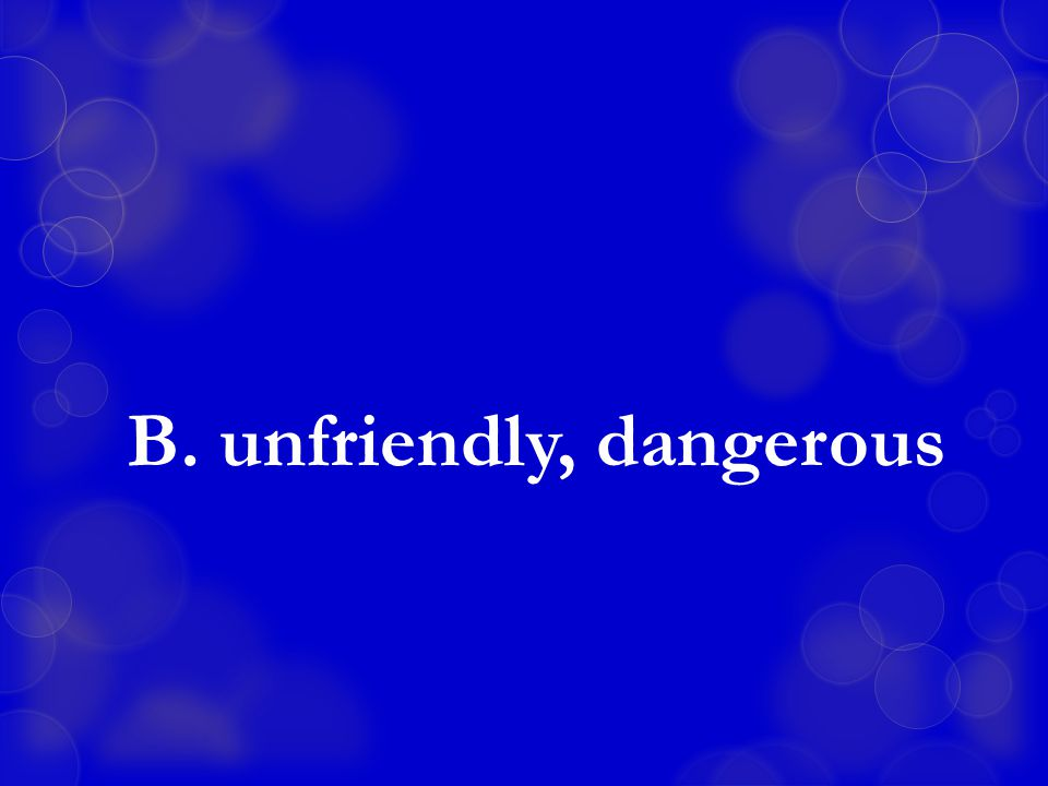 B. unfriendly, dangerous
