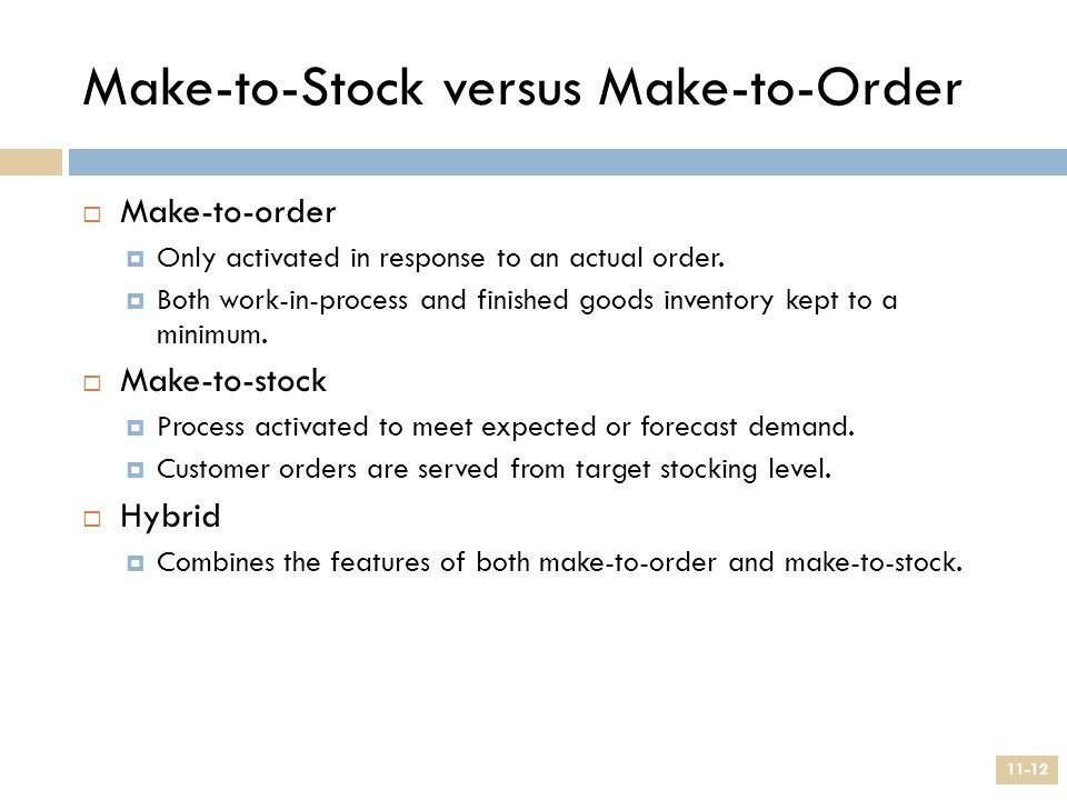 Make-to-Stock versus Make-to-Order  Make-to-order  Only activated in response to an actual order.  Both work-in-process and finished goods inventor