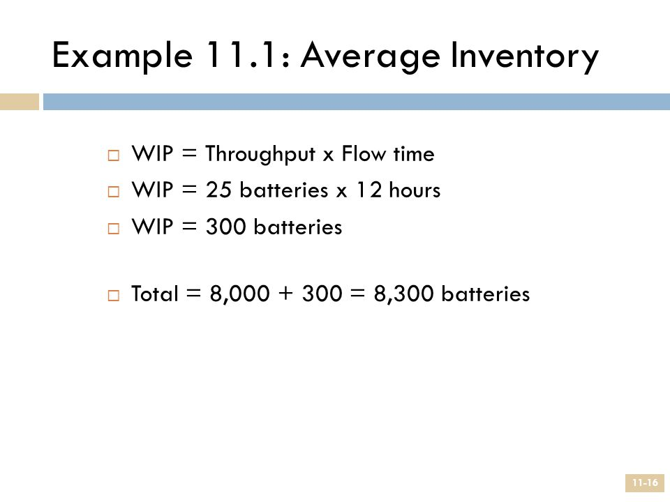 Example 11.1: Average Inventory  WIP = Throughput x Flow time  WIP = 25 batteries x 12 hours  WIP = 300 batteries  Total = 8,000 + 300 = 8,300 bat