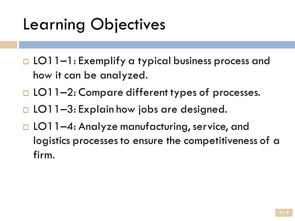 Learning Objectives  LO11–1: Exemplify a typical business process and how it can be analyzed.  LO11–2: Compare different types of processes.  LO11–