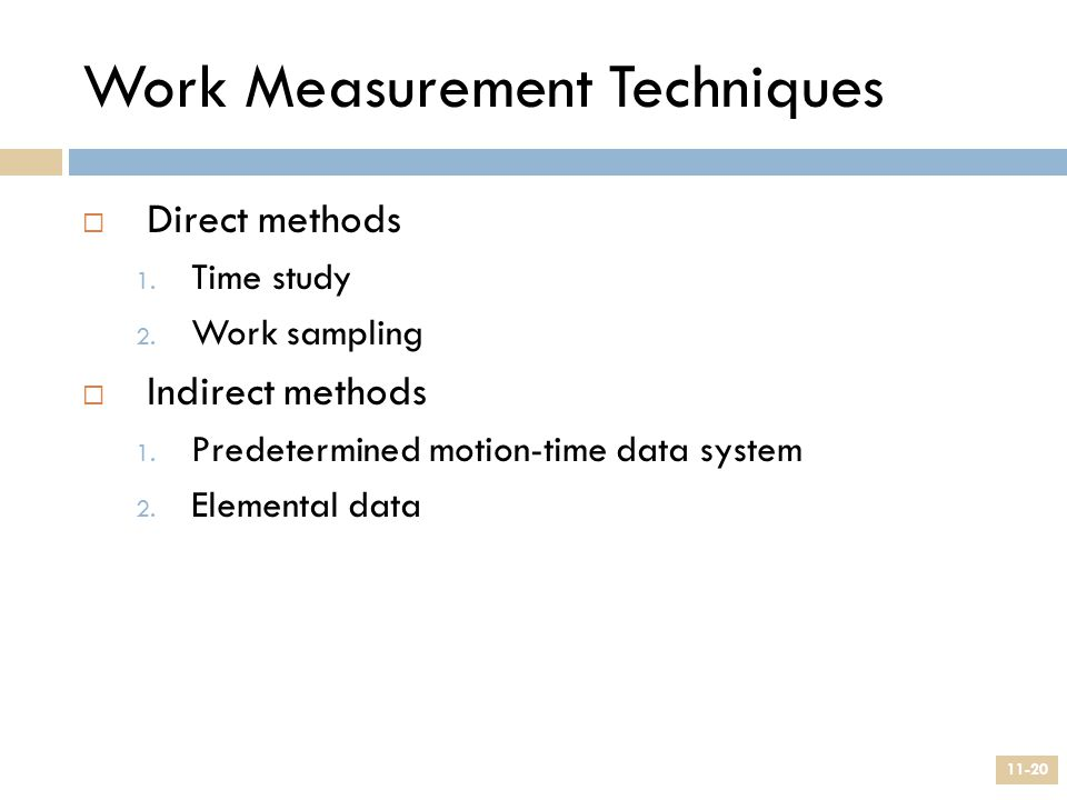 Work Measurement Techniques  Direct methods 1. Time study 2. Work sampling  Indirect methods 1. Predetermined motion-time data system 2. Elemental d