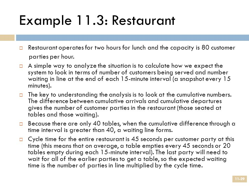 Example 11.3: Restaurant 11-29  Restaurant operates for two hours for lunch and the capacity is 80 customer parties per hour.  A simple way to analy