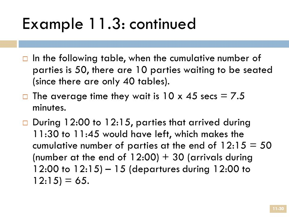Example 11.3: continued 11-30  In the following table, when the cumulative number of parties is 50, there are 10 parties waiting to be seated (since