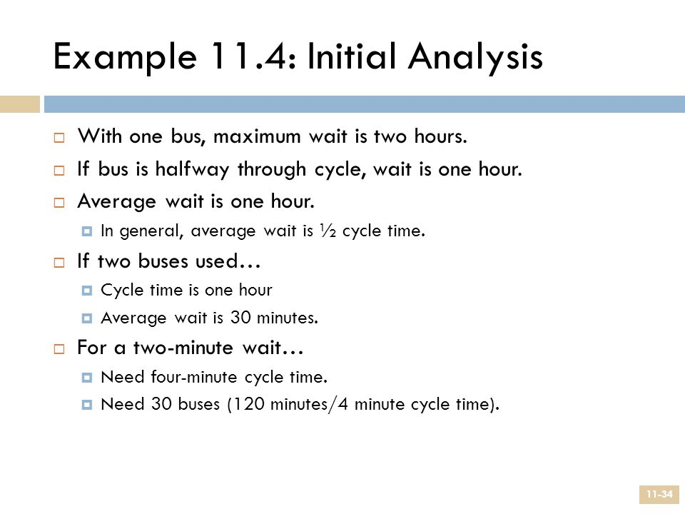 Example 11.4: Initial Analysis  With one bus, maximum wait is two hours.  If bus is halfway through cycle, wait is one hour.  Average wait is one h