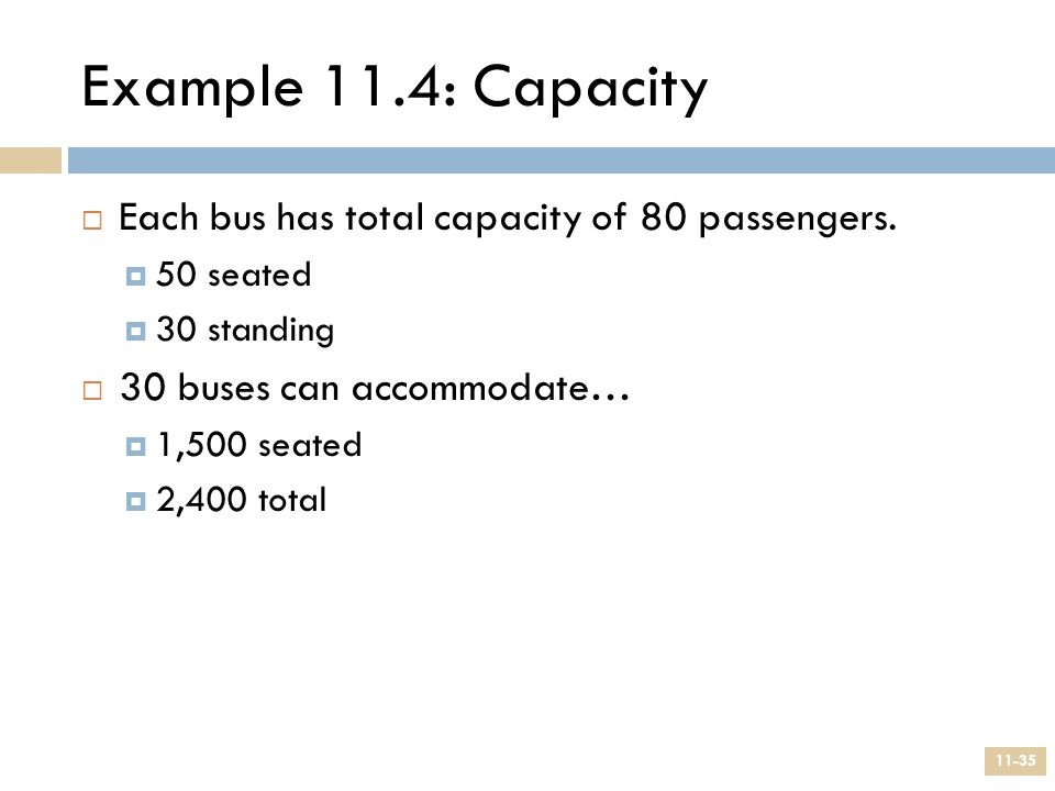 Example 11.4: Capacity  Each bus has total capacity of 80 passengers.  50 seated  30 standing  30 buses can accommodate…  1,500 seated  2,400 to