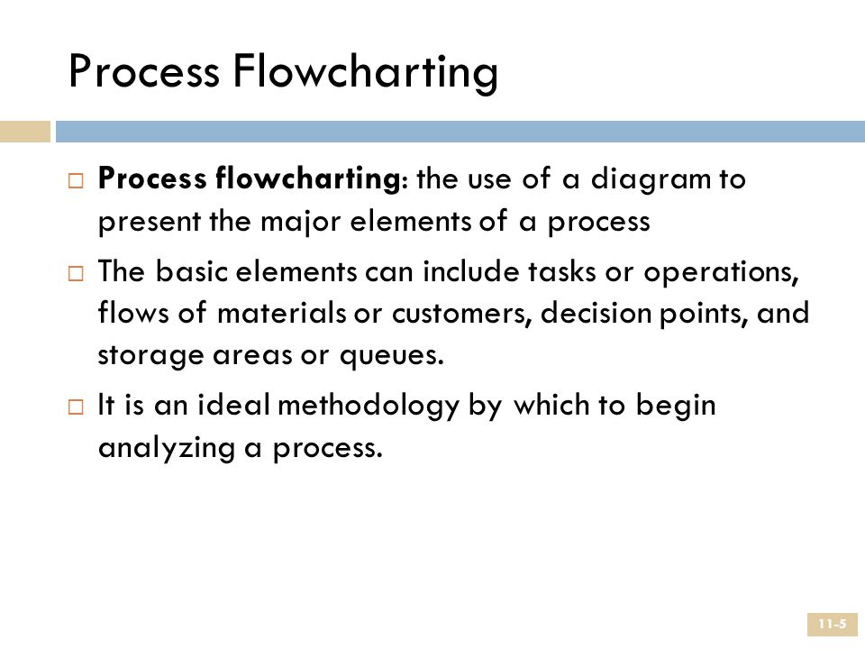 Process Flowcharting  Process flowcharting: the use of a diagram to present the major elements of a process  The basic elements can include tasks or