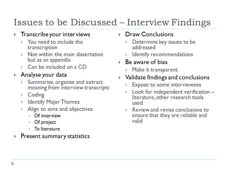 Issues to be Discussed – Interview Findings  Transcribe your interviews  You need to include the transcription  Not within the main dissertation but as an appendix  Can be included on a CD  Analyse your data  Summarise, organise and extract meaning from interview transcripts  Coding  Identify Major Themes  Align to aims and objectives  Of interview  Of project  To literature  Present summary statistics  Draw Conclusions  Determine key issues to be addressed  Identify recommendations  Be aware of bias  Make it transparent  Validate findings and conclusions  Expose to some interviewees  Look for independent verification – literature, other research tools used  Review and revise conclusions to ensure that they are reliable and valid