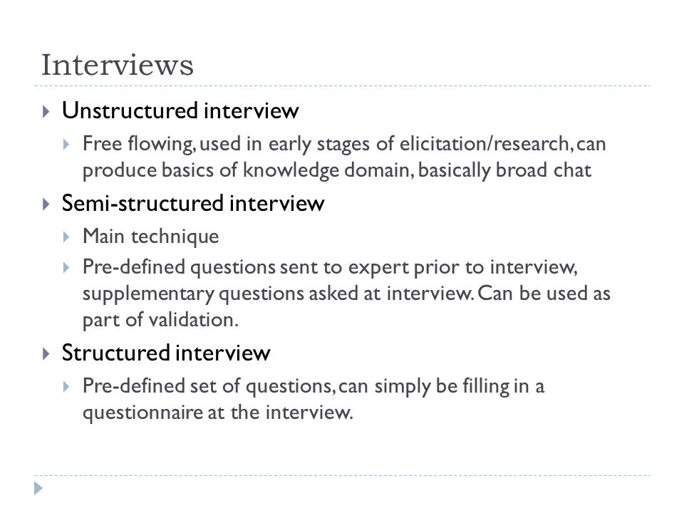 Interviews  Unstructured interview  Free flowing, used in early stages of elicitation/research, can produce basics of knowledge domain, basically broad chat  Semi-structured interview  Main technique  Pre-defined questions sent to expert prior to interview, supplementary questions asked at interview.