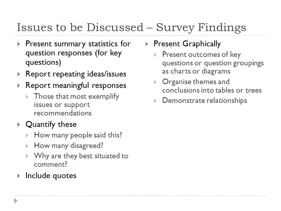 Issues to be Discussed – Survey Findings  Present summary statistics for question responses (for key questions)  Report repeating ideas/issues  Report meaningful responses  Those that most exemplify issues or support recommendations  Quantify these  How many people said this.