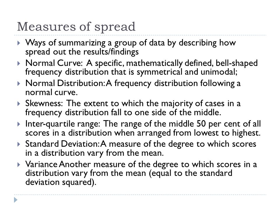 Measures of spread  Ways of summarizing a group of data by describing how spread out the results/findings  Normal Curve: A specific, mathematically defined, bell-shaped frequency distribution that is symmetrical and unimodal;  Normal Distribution: A frequency distribution following a normal curve.