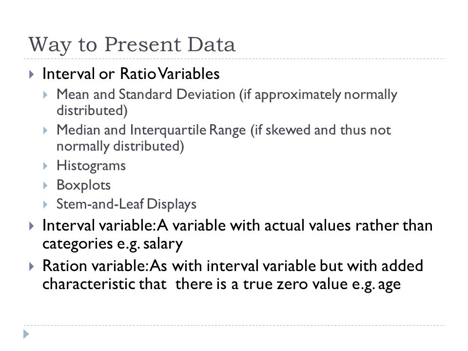 Way to Present Data  Interval or Ratio Variables  Mean and Standard Deviation (if approximately normally distributed)  Median and Interquartile Range (if skewed and thus not normally distributed)  Histograms  Boxplots  Stem-and-Leaf Displays  Interval variable: A variable with actual values rather than categories e.g.