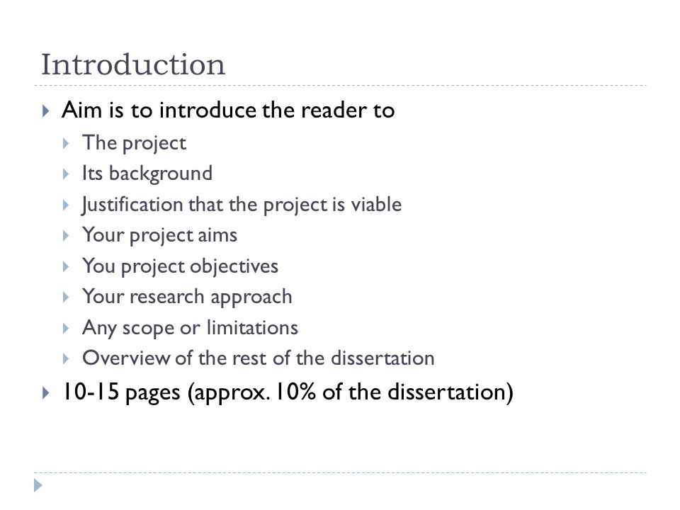 Introduction  Aim is to introduce the reader to  The project  Its background  Justification that the project is viable  Your project aims  You project objectives  Your research approach  Any scope or limitations  Overview of the rest of the dissertation  10-15 pages (approx.