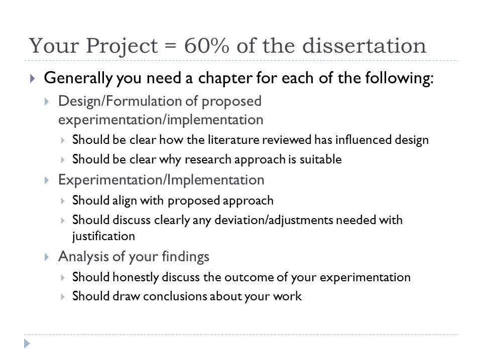 Your Project = 60% of the dissertation  Generally you need a chapter for each of the following:  Design/Formulation of proposed experimentation/implementation  Should be clear how the literature reviewed has influenced design  Should be clear why research approach is suitable  Experimentation/Implementation  Should align with proposed approach  Should discuss clearly any deviation/adjustments needed with justification  Analysis of your findings  Should honestly discuss the outcome of your experimentation  Should draw conclusions about your work
