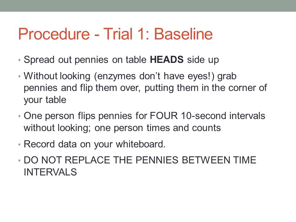 Procedure - Trial 1: Baseline Spread out pennies on table HEADS side up Without looking (enzymes don't have eyes!) grab pennies and flip them over, pu