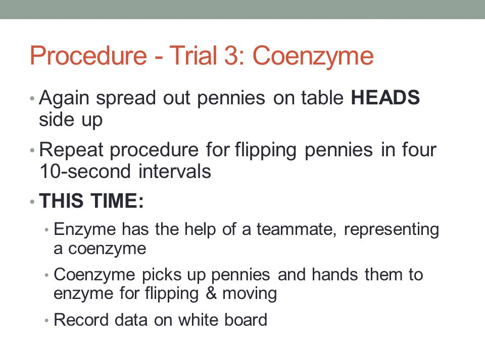 Procedure - Trial 3: Coenzyme Again spread out pennies on table HEADS side up Repeat procedure for flipping pennies in four 10-second intervals THIS TIME: Enzyme has the help of a teammate, representing a coenzyme Coenzyme picks up pennies and hands them to enzyme for flipping & moving Record data on white board