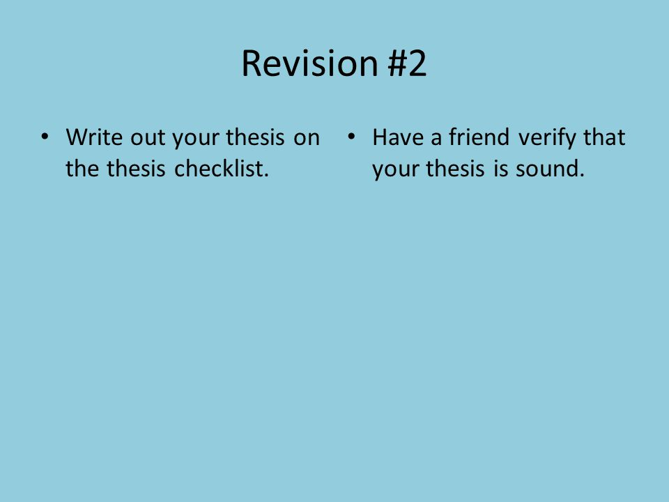 Revision #2 Write out your thesis on the thesis checklist. Have a friend verify that your thesis is sound.