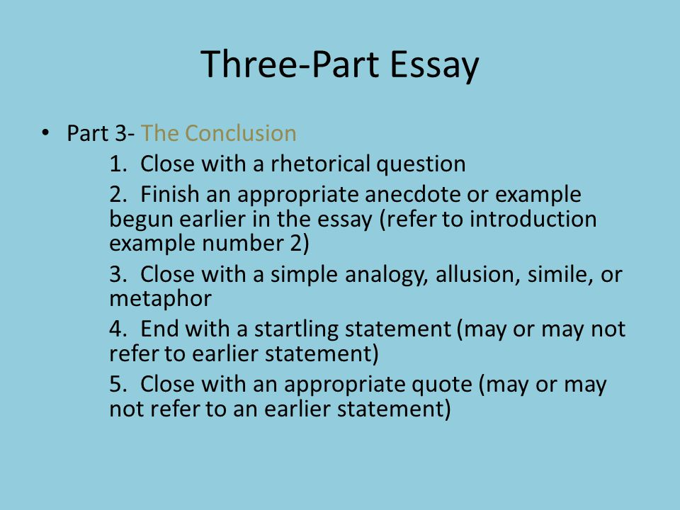 Three-Part Essay Part 3- The Conclusion 1. Close with a rhetorical question 2. Finish an appropriate anecdote or example begun earlier in the essay (r
