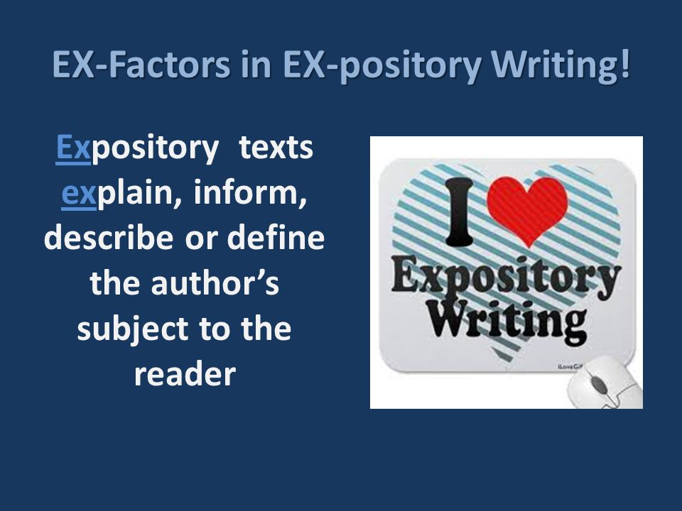 EX-Factors in EX-pository Writing! Expository texts explain, inform, describe or define the author's subject to the reader