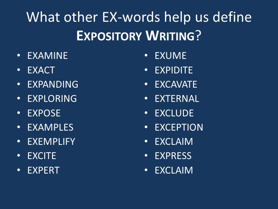 What other EX-words help us define E XPOSITORY W RITING ? EXAMINE EXACT EXPANDING EXPLORING EXPOSE EXAMPLES EXEMPLIFY EXCITE EXPERT EXUME EXPIDITE EXC