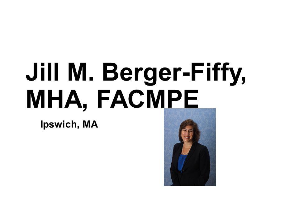 Jill M. Berger-Fiffy, MHA, FACMPE Ipswich, MA