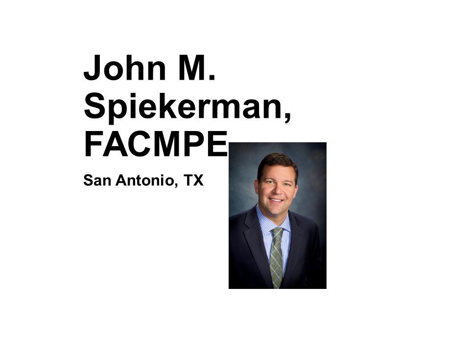 John M. Spiekerman, FACMPE San Antonio, TX