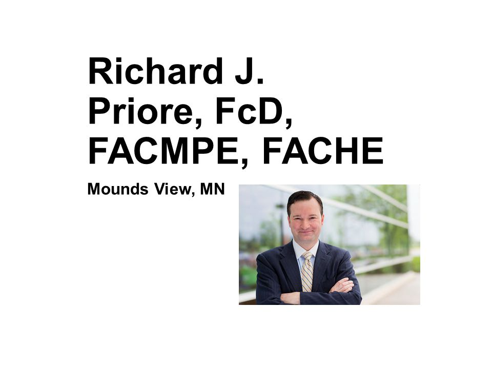 Richard J. Priore, FcD, FACMPE, FACHE Mounds View, MN